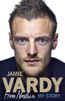 Jamie Vardy: From Nowhere, My Story, Hardback