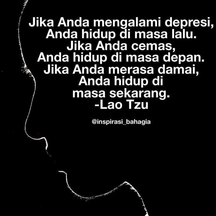 Jika Anda mengalami depresi Anda hidup di masa lalu. Jika Anda cemas Anda hidup di masa depan. Jika Anda merasa damai Anda hidup di masa sekarang. -Lao Tzu