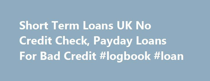Short Term Loans UK No Credit Check, Payday Loans For Bad Credit #logbook #loan http://loan.remmont.com/short-term-loans-uk-no-credit-check-payday-loans-for-bad-credit-logbook-loan/  #short term loans uk # Welcome to UK Online Short Term Loans In current loan market, short term loan are in receipt of more attractiveness than other loans. These unusual finances are planned to be repaid quickly or in short phase of time. If you are looking for quick loans, it is not a problem!…The post Short…