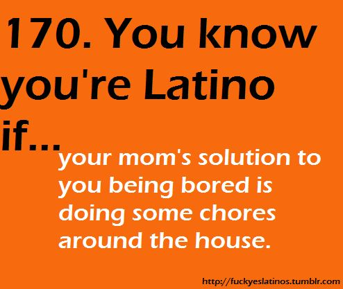 You know you're Latino (Hispanic) if... your mom's solution to you being bored is doing some chores around the house.