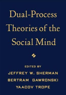 Dual-process theories of the social mind / edited by Jeffrey      W. Sherman, Bertram Gawronski, Yaacov Trope.. -- New York ;      London : Guilford Press, [2014] http://absysnetweb.bbtk.ull.es/cgi-bin/abnetopac01?TITN=513243