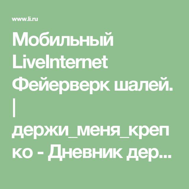 Мобильный LiveInternet Фейерверк шалей. | держи_меня_крепко - Дневник держи_меня_крепко |