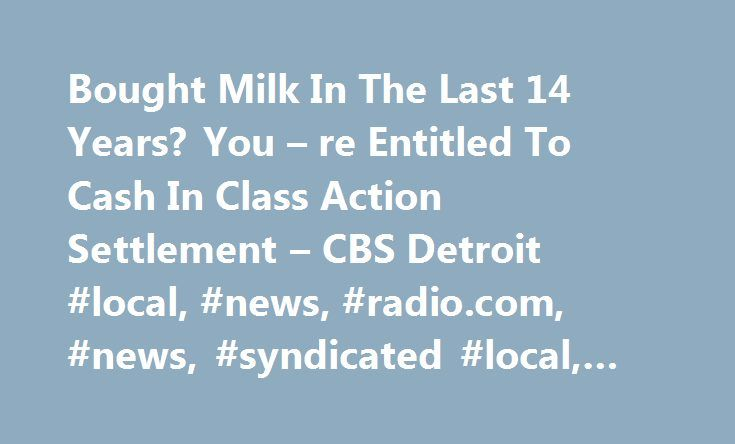 Bought Milk In The Last 14 Years? You – re Entitled To Cash In Class Action Settlement – CBS Detroit #local, #news, #radio.com, #news, #syndicated #local, #syndication, # http://las-vegas.remmont.com/bought-milk-in-the-last-14-years-you-re-entitled-to-cash-in-class-action-settlement-cbs-detroit-local-news-radio-com-news-syndicated-local-syndication/  # 26905 West 11 Mile Road Southfield, MI 48033 Station Phone: 248-355-7000 Twitter | Facebook Email / Contact Forms Web Team Community Affairs…
