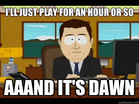 ill just play for an hour or so aaand its dawn - And its gone