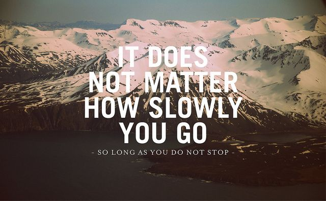 It does not matter how slowly you go - so long as you do not stop. by Julian Bialowas