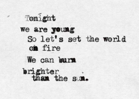 We are young. So let's set the world on fire. We can burn brighter. Than the sun.