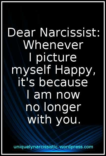 """Quote: """"Dear Narcissist: Whenever I picture myself Happy, it's because I am now no longer with you."""""""