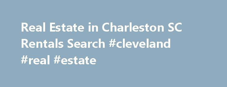 Real Estate in Charleston SC Rentals Search #cleveland #real #estate http://nef2.com/real-estate-in-charleston-sc-rentals-search-cleveland-real-estate/  #real estate rentals # Search rentals within real estate in Charleston SC Click Here for Online Tenant Application Are you looking for rentals among the available real estate in Charleston, SC. Simplify your search with assistance from Carolina One Real Estate. Our team of South Carolina real estate agents does not just help home buyers...