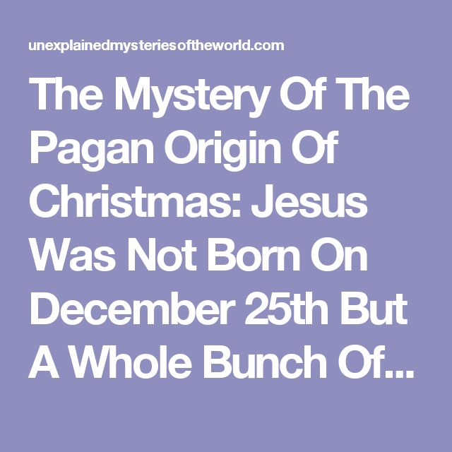 The Mystery Of The Pagan Origin Of Christmas: Jesus Was Not Born On December 25th But A Whole Bunch Of Pagan Gods Were
