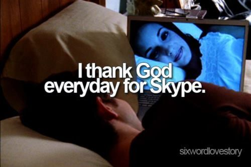 Everyday! I think I would have gone insane without skype and phone calls.