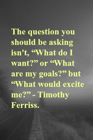 """The question you should be asking isn't, """"What do I want?"""" or """"What are my goals?"""" but """"What would excite me?"""" - Timothy Ferriss."""