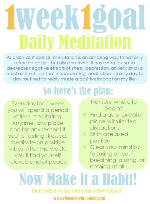 1 Week 1 Goal: Daily Meditation  I have found that a short meditation and yoga session is an amazing way to start my day. It eases any stress, bad vibes, and anxiety and sets a positive mood for the rest of the day. Sometimes I'll even do a short meditation in the middle of the day if I find myself getting caught up in the crazinessof life tojust slow down.And of course, meditation before bed is an amazing form of relaxation.  As you can see, there is no wrong way to incorporate