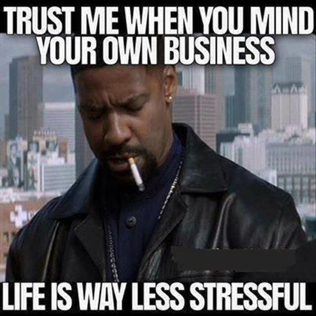 Trust Me When You Mind Your Own Business Life Is Way Less Stressful Stress Quote Business Quotes Funny Mind Your Own Business Quotes Denzel Washington Quotes