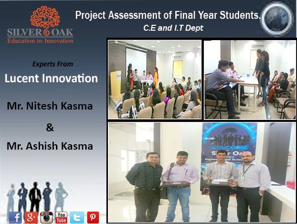"Silver Oak College Of Engineering & Technology called Experts from ""Lucent Innovation"" for the Project Assessment of Final year Students of Computer Engineering and Information Technology Department on 23rd May, Saturday .  Mr. Nitesh Kasma and Mr. Ashish Kasma who were present for the assessment evaluated the projects of the students and also guided and encouraged them well to make more innovative projects."