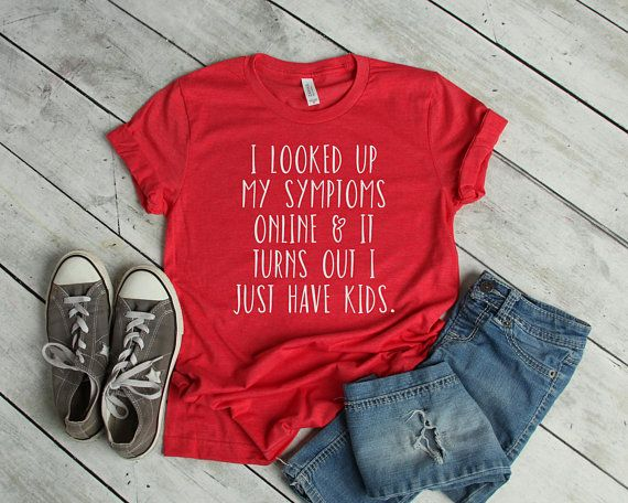 3637c785e I Looked Up My Symptoms Online   It Turns Out I Just Have Kids T-Shirt