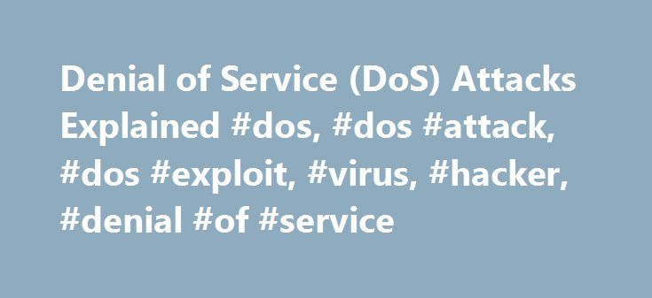 Denial of Service (DoS) Attacks Explained #dos, #dos #attack, #dos #exploit, #virus, #hacker, #denial #of #service http://jacksonville.remmont.com/denial-of-service-dos-attacks-explained-dos-dos-attack-dos-exploit-virus-hacker-denial-of-service/  # Denial of Service (DoS) Attacks A Denial of Service. or DoS as it is often abbreviated, is a malicious attack on a network. This type of attack is essentially designed to bring a network to its knees by flooding it with useless traffic. Many DoS…