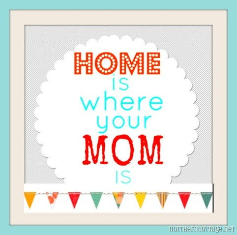 home is where your mom is @Northern CottageTrue, Aint
