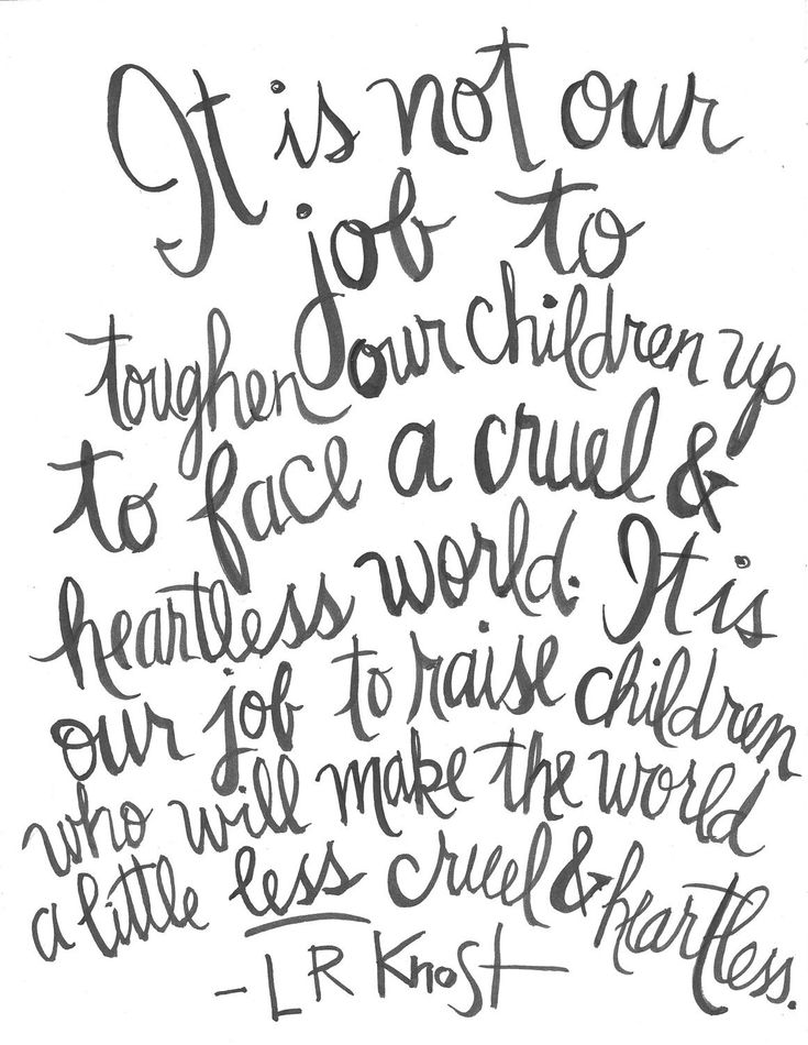 It isn't our job to toughen our kids as much as face a merciless & heartless world…L.R. Knost Handlett