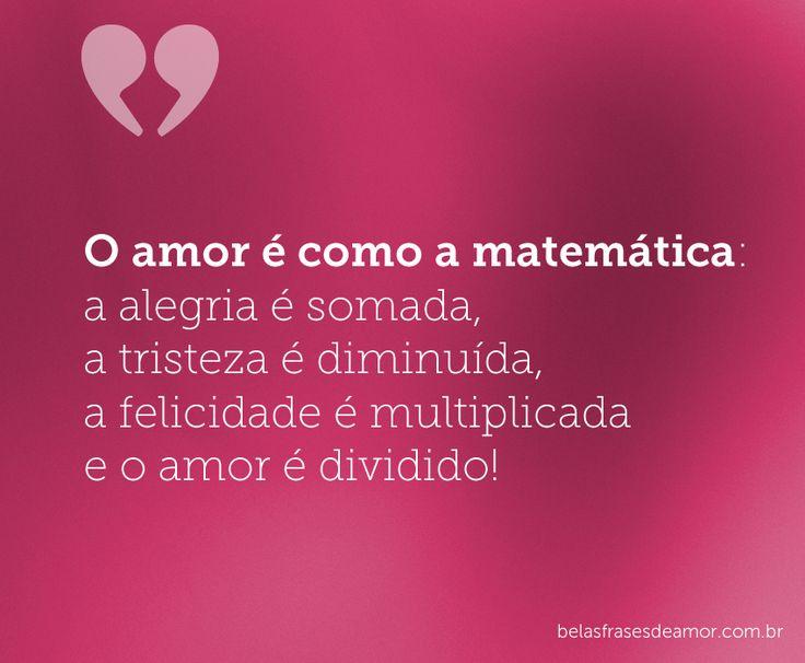 O amor é como a matemática: a alegria é somada, a tristeza é diminuída, a felicidade é multiplicada e o amor é dividido!