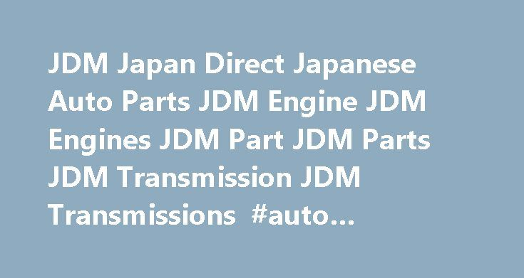 JDM Japan Direct Japanese Auto Parts JDM Engine JDM Engines JDM Part JDM Parts JDM Transmission JDM Transmissions #auto #window #repair http://autos.remmont.com/jdm-japan-direct-japanese-auto-parts-jdm-engine-jdm-engines-jdm-part-jdm-parts-jdm-transmission-jdm-transmissions-auto-window-repair/  #japan auto parts # Welcome to JDM Japan Direct Japanese Auto Parts JDM Engine JDM Engines JDM Part JDM Parts JDM Transmission JDM Transmissions Since 1996, our mission has remained... Read more >The…
