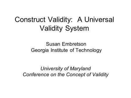 Construct Validity: A Universal Validity System Susan Embretson Georgia Institute of Technology University of Maryland Conference on the Concept of Validity.