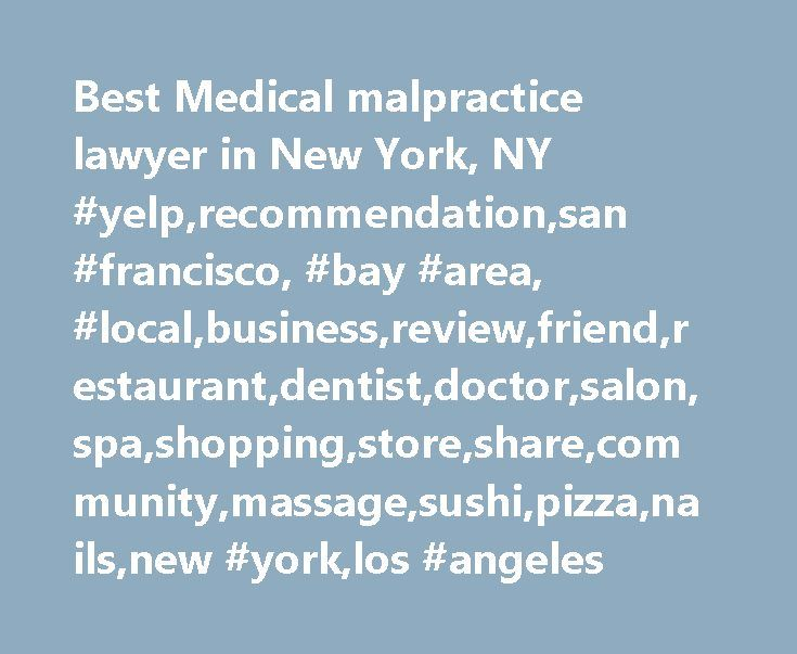 Best Medical malpractice lawyer in New York, NY #yelp,recommendation,san #francisco, #bay #area, #local,business,review,friend,restaurant,dentist,doctor,salon,spa,shopping,store,share,community,massage,sushi,pizza,nails,new #york,los #angeles http://ghana.remmont.com/best-medical-malpractice-lawyer-in-new-york-ny-yelprecommendationsan-francisco-bay-area-localbusinessreviewfriendrestaurantdentistdoctorsalonspashoppingstoresharecommunitymassag/  # Best medical malpractice lawyer in New York…