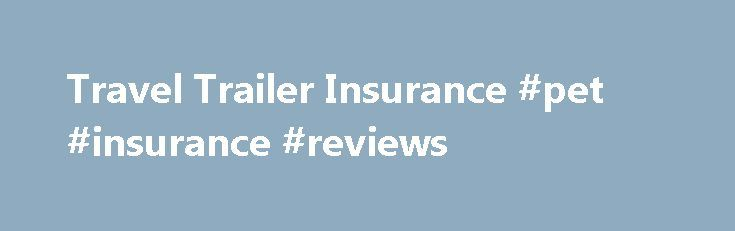 Travel Trailer Insurance #pet #insurance #reviews http://remmont.com/travel-trailer-insurance-pet-insurance-reviews/  #travel insurance companies # Reality Travel Trailer insurance coverage Whether you're just starting out with a brief trip, or a veteran full-timer taking all the amenities of home with you, you still want to know that you have comprehensive Travel Trailer insurance coverage in case something happens. Our policies provide important standard and optional coverages not…