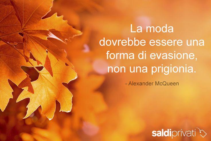 """""""La moda dovrebbe essere una forma di evasione, non una prigionia."""" - Alexander McQueen"""