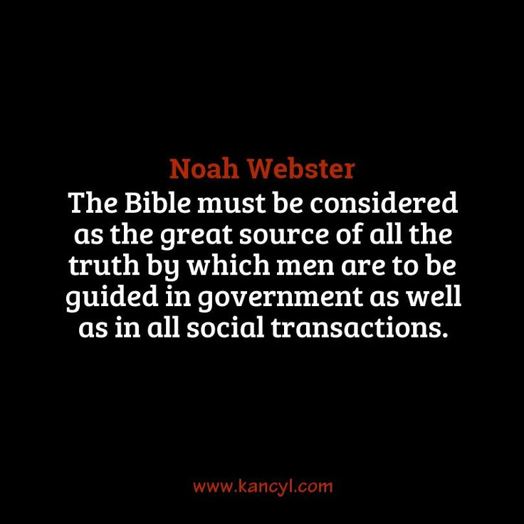 """""""The Bible must be considered as the great source of all the truth by which men are to be guided in government as well as in all social transactions."""", Noah Webster"""