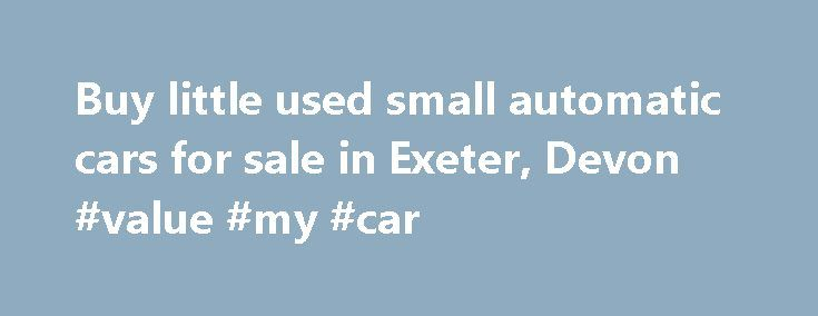 Buy little used small automatic cars for sale in Exeter, Devon #value #my #car http://nigeria.remmont.com/buy-little-used-small-automatic-cars-for-sale-in-exeter-devon-value-my-car/  #automatic cars for sale # Established in 1995, Exeter Small Automatics are the largest specialist retailers of high quality previously owned small automatic cars in the UK. Our customers now come from across the South and West of England, including Devon, Cornwall, Dorset, Somerset, Gloucestershire and…