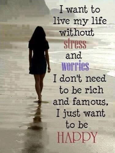 I want to live my life without stress and worries. I don't need to be rich, famous. I just want to be happy.