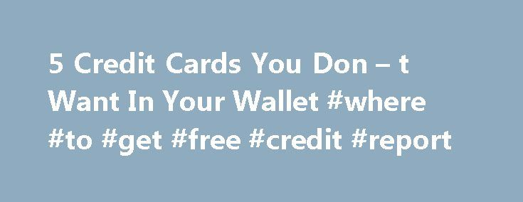 5 Credit Cards You Don – t Want In Your Wallet #where #to #get #free #credit #report http://remmont.com/5-credit-cards-you-don-t-want-in-your-wallet-where-to-get-free-credit-report/  #black card # Related Sometimes all credit cards can seem alike or, at least, not different enough to spend a lot of time trying to figure out their differences. We sympathize with the sentiment, which is why we periodically try to cut through the clutter and, based on insight from impartial experts, highlight…