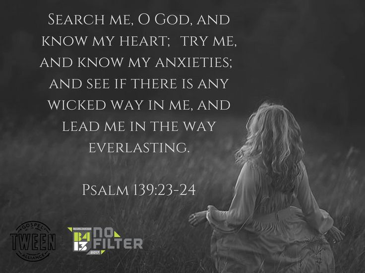 """""""Search me, O God, and know my heart; try me, and know my anxieties and see if there is any wicked way in me and lead me in the way everlasting."""" -- Psalm 139:23-24 -- B413 Tween Inspiration. Check out b413.org for more info!"""