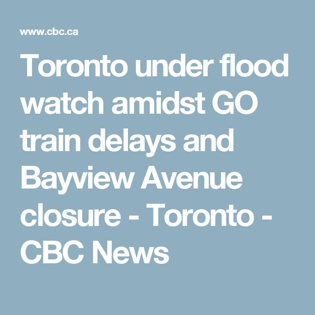 Toronto under flood watch amidst GO train delays and Bayview Avenue closure  - Toronto - CBC News