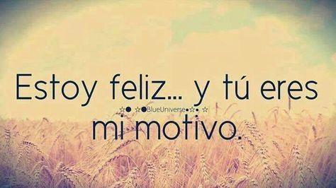 Estoy Feliz...y tu eres mi motivo...