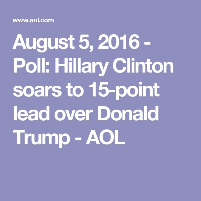 August 5, 2016 - Poll: Hillary Clinton soars to 15-point lead over Donald Trump - AOL