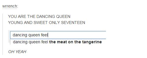 YOU ARE THW DANCING QUEEN YOUNG AND SWEET ONLY SEVENTEEN dancing queen fell the meat on he tangerine OH YEAH