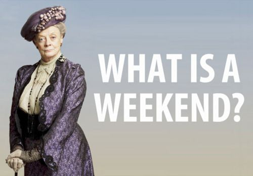 """Dowager Countess of Grantham's classic quote... """"What is a weekend?"""" Downton Abbey"""