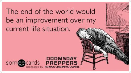 The end of the world would be an improvement over my current life situation.