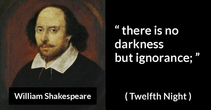 William Shakespeare - Twelfth Night - there is no darkness but ignorance;