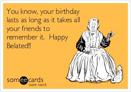 @Katie Pegher You know, your birthday lasts as long as it takes all your friends to remember it. Happy Belated!!
