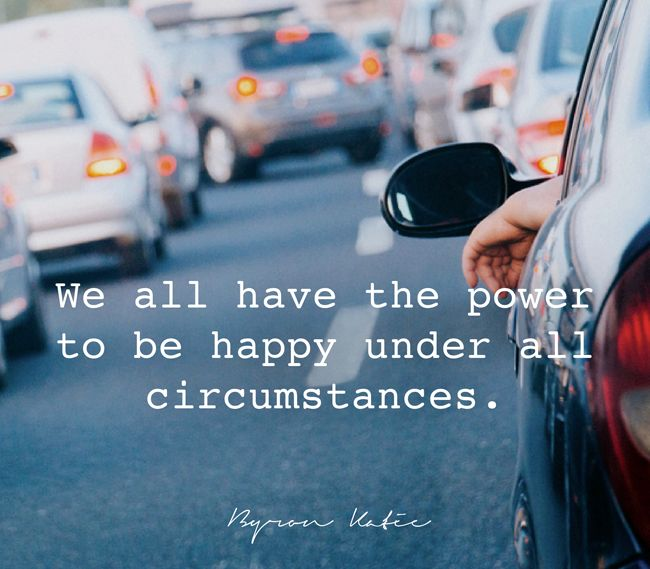 We have the power to be happy under all circumstances. —Byron Katie