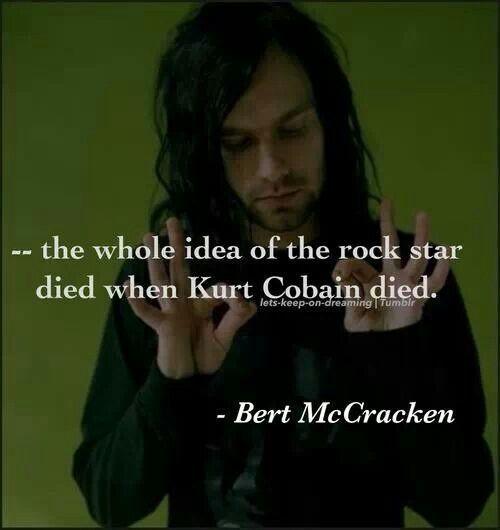 -- the whole idea of rock star died when Kurt Cobain died. -Bert McCracken