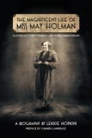 Magnificent Life of Miss May Holman Australia's First Female Labor Parliamentarian [electronic resource].