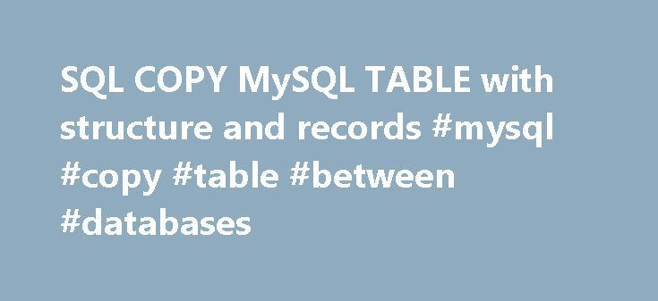 SQL COPY MySQL TABLE with structure and records #mysql #copy #table #between #databases http://vps.nef2.com/sql-copy-mysql-table-with-structure-and-records-mysql-copy-table-between-databases/  # SQL COPY TABLE Command ( CREATE TABLE. ) For backup and other requirements we often have to copy the data of a table or copy the total table structure with data. We can selectively copy the data of a MySQL table to a new table or copy the total data to a new table. We will learn here different…