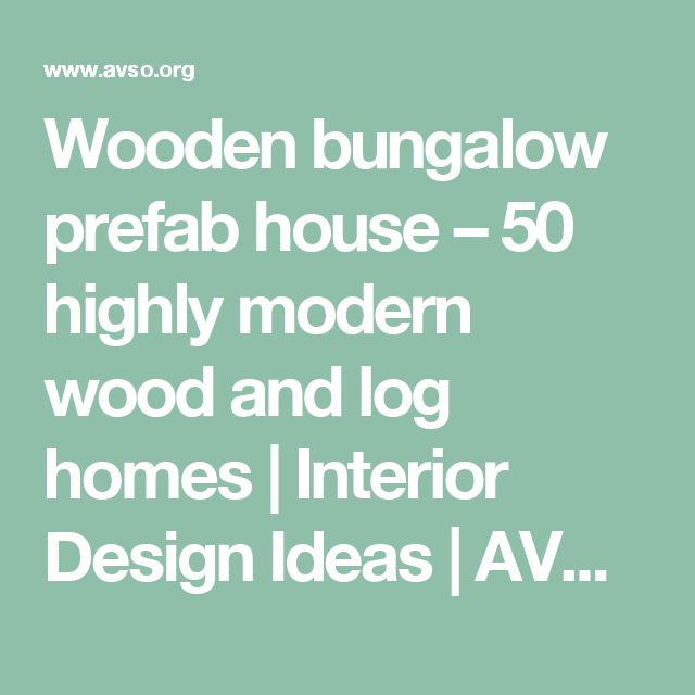 Wooden bungalow prefab house – 50 highly modern wood and log homes  |  Interior Design Ideas | AVSO.ORG