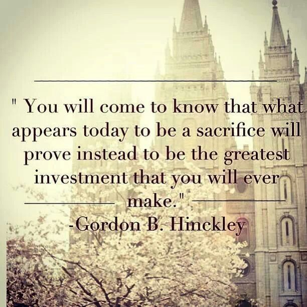 Gordon B  Hinckley-  sacrifice,  investment,  faith, truth, hope, quote
