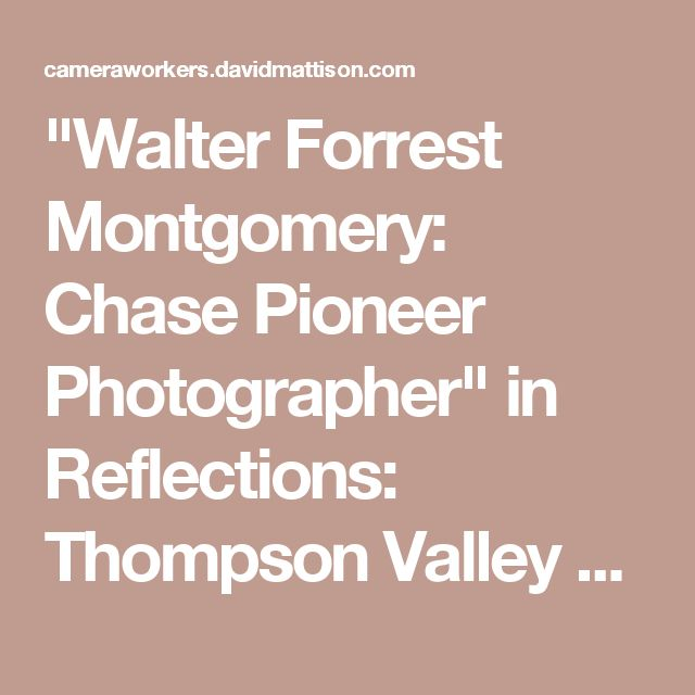 """""""Walter Forrest Montgomery: Chase Pioneer Photographer"""" in Reflections: Thompson Valley Histories, ed. by Wayne Norton and Wilf Schmidt: Camera Workers, 1858-1950"""