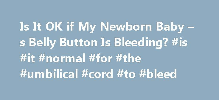 Is It OK if My Newborn Baby – s Belly Button Is Bleeding? #is #it #normal #for #the #umbilical #cord #to #bleed http://maine.remmont.com/is-it-ok-if-my-newborn-baby-s-belly-button-is-bleeding-is-it-normal-for-the-umbilical-cord-to-bleed/  # Is It OK if My Newborn Baby s Belly Button Is Bleeding? A baby s belly button may bleed a little in the days following birth. A few spots of blood is usually okay. However, if your baby s belly button keeps bleeding weeks after birth, bleeds heavily or…
