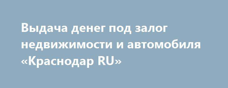 Выдача денег под залог недвижимости и автомобиля «Краснодар RU» http://www.mostransregion.ru/d_217/?adv_id=1449 Выдаю деньги под залог недвижимости и автомобиля. Без проверки кредитной истории. от 4% до 6% в мес, индивидуальное рассмотрение. Рассматриваю жилую и коммерческую недвижимость. Быстрое принятие решений. Работаю по всему краснодарскому краю